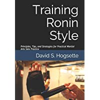 Training Ronin Style: Principles, Tips, and Strategies for Practical Martial Arts Solo Practice
