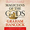 Magicians of the Gods: The Forgotten Wisdom of Earth's Lost Civilization Audiobook by Graham Hancock Narrated by Graham Hancock