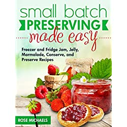 Small Batch Preserving Made Easy: Freezer and Fridge Jam, Jelly, Marmalade, Preserve and Conserve Recipes