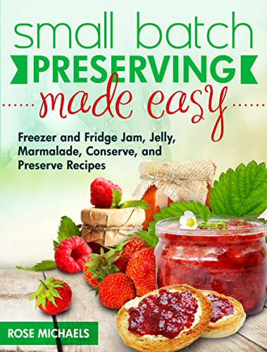 Small Batch Preserving Made Easy: Freezer and Fridge Jam, Jelly, Marmalade, Preserve and Conserve Recipes -
