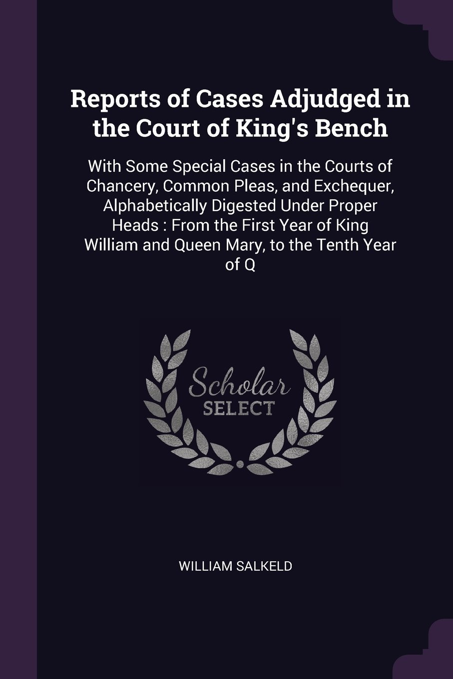 Read Online Reports of Cases Adjudged in the Court of King's Bench: With Some Special Cases in the Courts of Chancery, Common Pleas, and Exchequer, Alphabetically ... and Queen Mary, to the Tenth Year of Q ebook