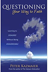 Questioning Your Way to Faith: Learning to Disagree Without Being Disagreeable Kindle Edition