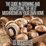 The Guide in Growing and Harvesting the Best Mushrooms in Your Own Home | J.D. Rockefeller