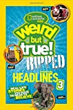 National Geographic Kids Weird But True!: Ripped from the Headlines 3: Real-life Stories You Have to Read to Believe