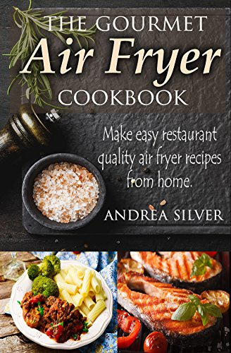 The Gourmet Air Fryer Cookbook: Make Easy Restaurant Quality Air Fryer Recipes From Home (Andrea Silver Healthy Recipes Book 1) by Andrea Silver