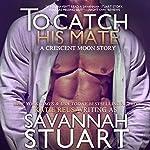 To Catch His Mate: Crescent Moon Series Book 5 | Savannah Stuart,Katie Reus
