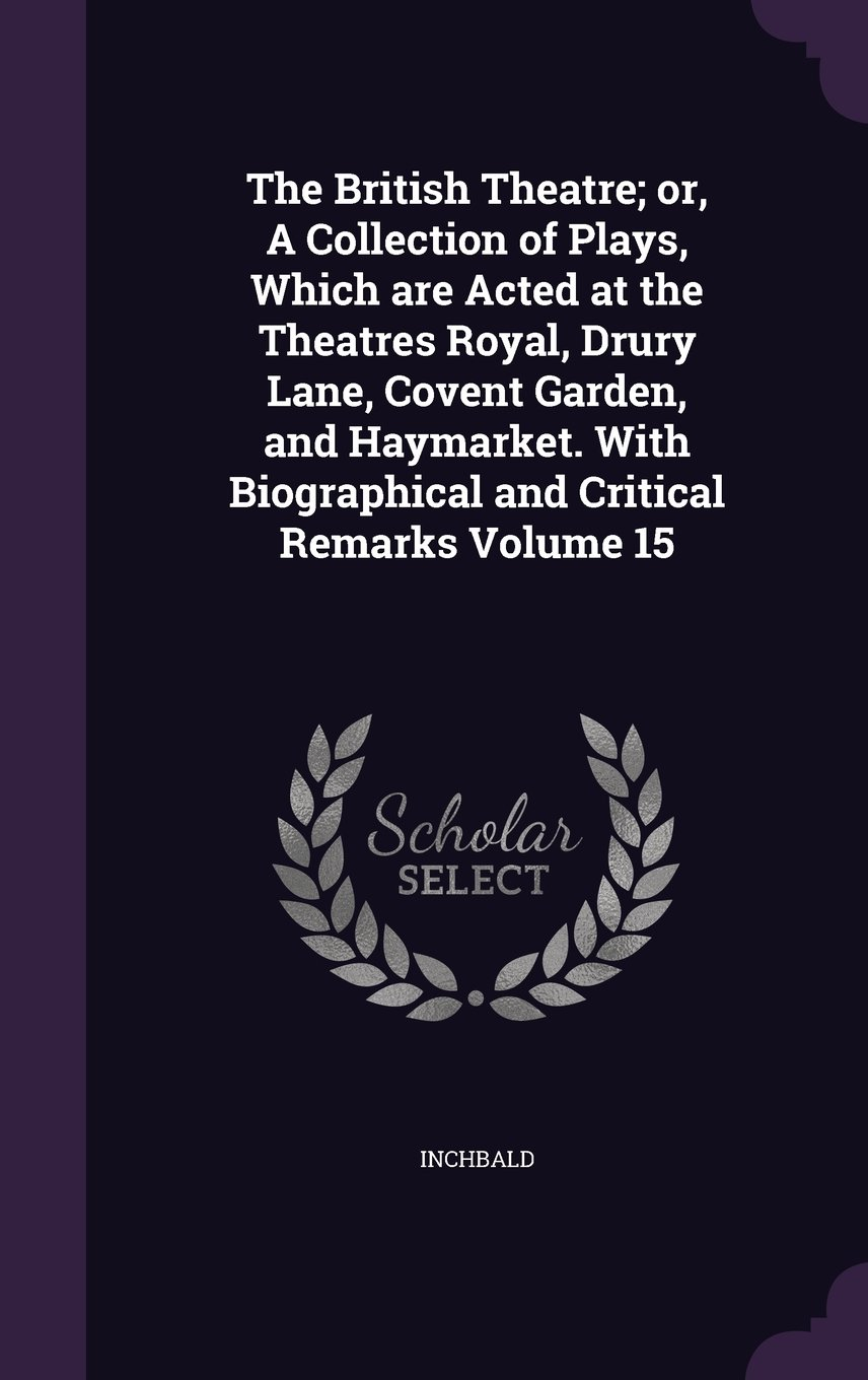 Read Online The British Theatre; or, A Collection of Plays, Which are Acted at the Theatres Royal, Drury Lane, Covent Garden, and Haymarket. With Biographical and Critical Remarks Volume 15 ebook
