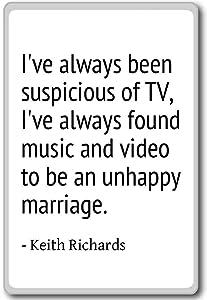 I've always been suspicious of TV, I've alwa... - Keith Richards quotes fridge magnet, White