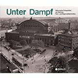 Unter Dampf: Historische Fotografien von Berliner Regional- und Fernbahnhöfen