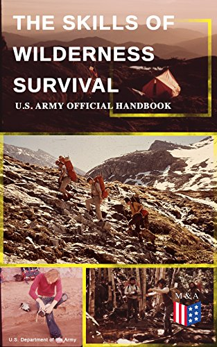 The Skills of Wilderness Survival - U.S. Army Official Handbook: How to Fight for Your Life - Become Self-Reliant and Prepared: Learn how to Handle the ... Build a Shelter, Create Tools & Weapons… by [Army, U.S. Department of the]