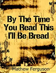 By The Time You Read This I'll Be Bread: 100 Two Sentence Stories