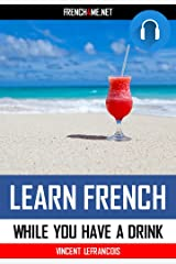 Learn 1000 French phrases while you are having a drink  (4 hours 38 minutes) - Vol 2  (+ AUDIO): Just relax and listen - Repeat and memorize 1000 key French phrases Kindle Edition