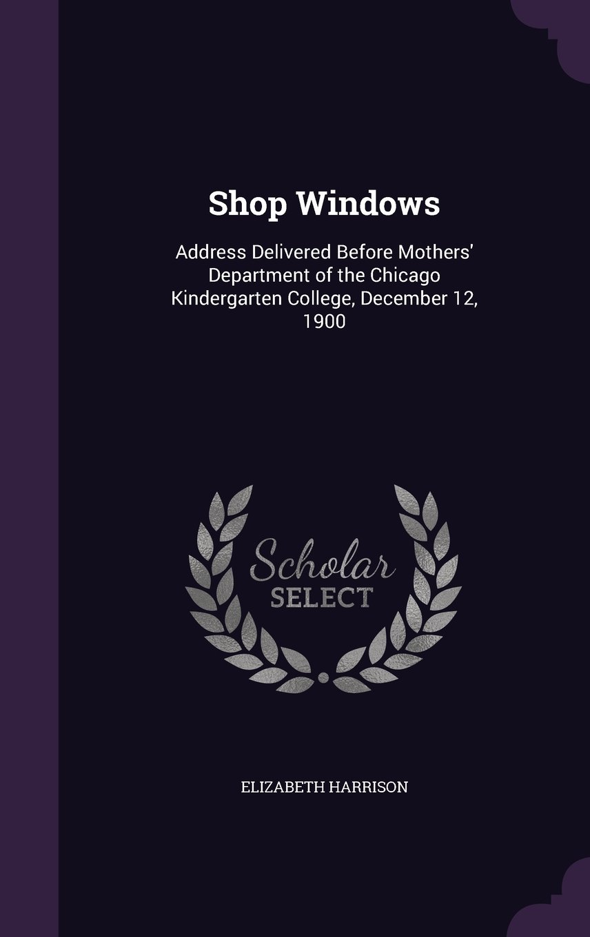 Shop Windows: Address Delivered Before Mothers' Department of the Chicago Kindergarten College, December 12, 1900 PDF