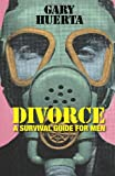DIVORCE - a Survival Guide for Men, Gary Huerta, 1480173223