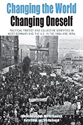 Changing the World, Changing Oneself: Political Protest and Collective Identitites in West Germany and the U.S. in the 1960s and 1970s (Protest, Culture and Society)