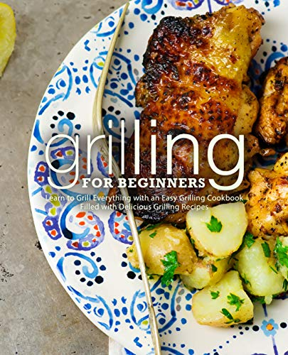 Grilling for Beginners: Learn to Grill Everything with an Easy Grilling Cookbook Filled with Delicious Grilling Recipes by BookSumo Press