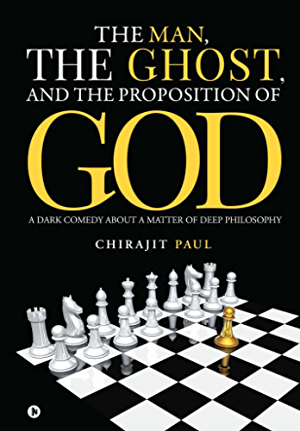 The Man; the Ghost; and the Proposition of God: A Dark Comedy about a Matter of Deep Philosophy