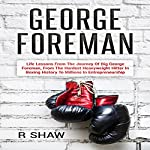 George Foreman: Life Lessons from the Journey of Big George Foreman, from the Hardest Heavyweight Hitter in Boxing History to Millions in Entrepreneurship | R. Shaw