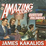 The Amazing Story of Quantum Mechanics: A Math-Free Exploration of the Science That Made Our World   James Kakalios