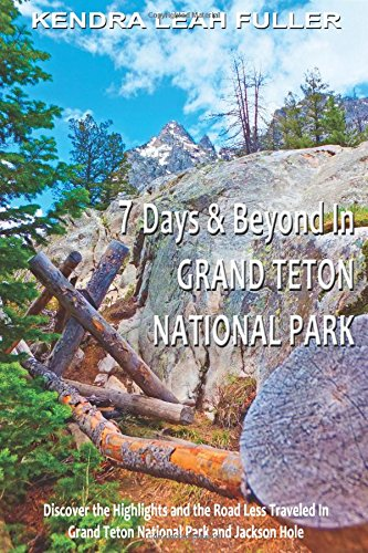 7 Days & Beyond in Grand Teton National Park: Discover the Highlights and the Road Less Traveled in Grand Teton National Park and Jackson (Less Holes)