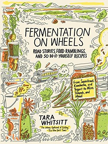 Fermentation on Wheels: Road Stories, Food Ramblings, and 50 Do-It-Yourself Recipes from Sauerkraut, Kombucha, and Yogurt to Miso, Tempeh, and Mead by [Whitsitt, Tara]