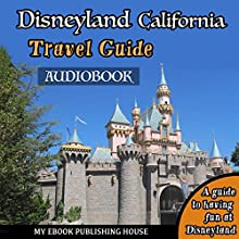 Disneyland California Travel Guide: A Guide to Having Fun at Disneyland Audiobook by  My Ebook Publishing House Narrated by Matt Montanez
