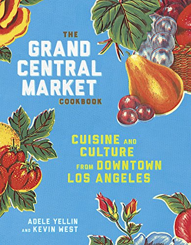 The Grand Central Market Cookbook: Cuisine and Culture from Downtown Los Angeles by Adele Yellin, Kevin West
