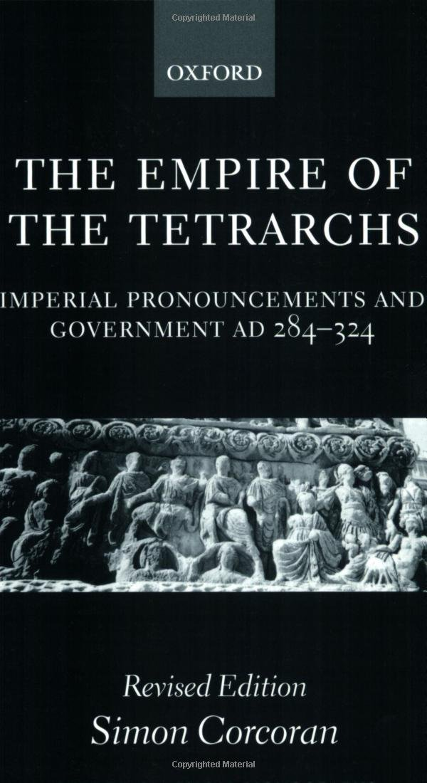 The Empire of the Tetrarchs: Imperial Pronouncements and Government AD 284-324 (Oxford Classical Monographs) by Simon Corcoran