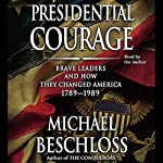 Presidential Courage: Brave Leaders and How They Changed America 1789-1989 | Michael Beschloss