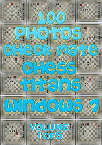 100 PHOTOS CHECK MATE CHESS TITANS WINDOWS 7 : VOLUME ONE OF FIVE: Playing chess will change your life (BEAT CHESS TITANS SERIES)