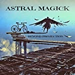 Astral Magick: Beyond Projection | Lorne Cross