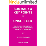 SUMMARY & KEY POINTS: UNSETTLED: WHAT CLIMATE SCIENCE TELLS US, WHAT IT DOESN'T, AND WHY IT MATTERS BY STEVEN E. KOONIN