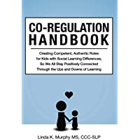 Co-Regulation Handbook: Creating Competent, Authentic Roles for Kids with Social Learning Differences, So We All Stay…