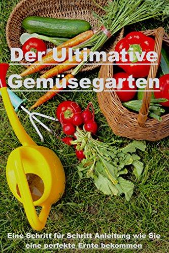 Der Ultimative Gemüsegarten:Eine Schritt für Schritt Anleitung wie Sie eine perfekte Ernte bekommen