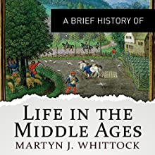 A Brief History of Life in the Middle Ages: Brief Histories Audiobook by Martyn Whittock Narrated by John Telfer