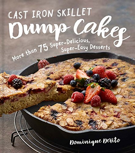 Cast Iron Skillet Dump Cakes: 75 Sweet & Scrumptious Easy-to-Make Recipes by Dominique DeVito