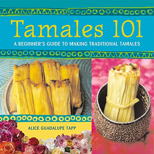 Tamales 101: A Beginner's Guide to Making Traditional Tamales by Alice Guadalupe Tapp