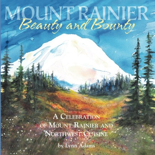 Beauty and Bounty: A Celebration of Mount Rainier and Northwest Cuisine by Lynn Adams