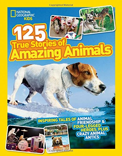 National Geographic Kids 125 True Stories of Amazing Animals: Inspiring Tales of Animal Friendship & Four-Legged Heroes, Plus Crazy Animal Antics cover