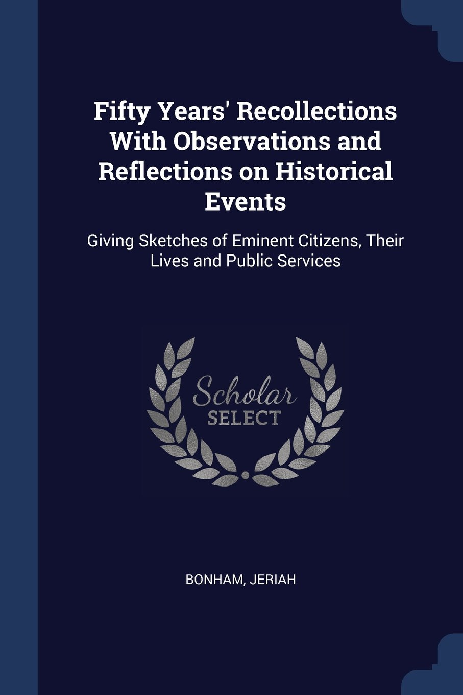 Download Fifty Years' Recollections With Observations and Reflections on Historical Events: Giving Sketches of Eminent Citizens, Their Lives and Public Services pdf