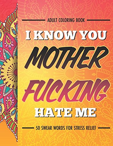 Download Adult Coloring Book: I Know You Mother Fucking Hate Me: 50 Swear Words For Stress Relief PDF