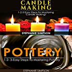 Candle Making & Pottery: 1-2-3 Easy Steps to Mastering Candle Making! & 1-2-3-Easy Steps to Mastering Pottery   Stephanie Simpson