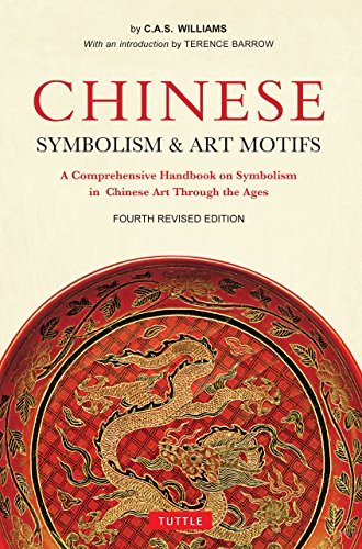 Chinese Symbolism and Art Motifs Fourth Revised Edition: A Comprehensive Handbook on Symbolism in Chinese Art Through the Ages