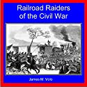 Railroad Raiders of the Civil War: Traditional American History Series, Volume 9 Audiobook by James M. Volo Narrated by Joshua Bennington