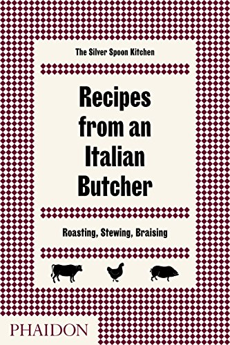 Recipes from an Italian Butcher: Roasting, Stewing, Braising by The Silver Spoon Kitchen
