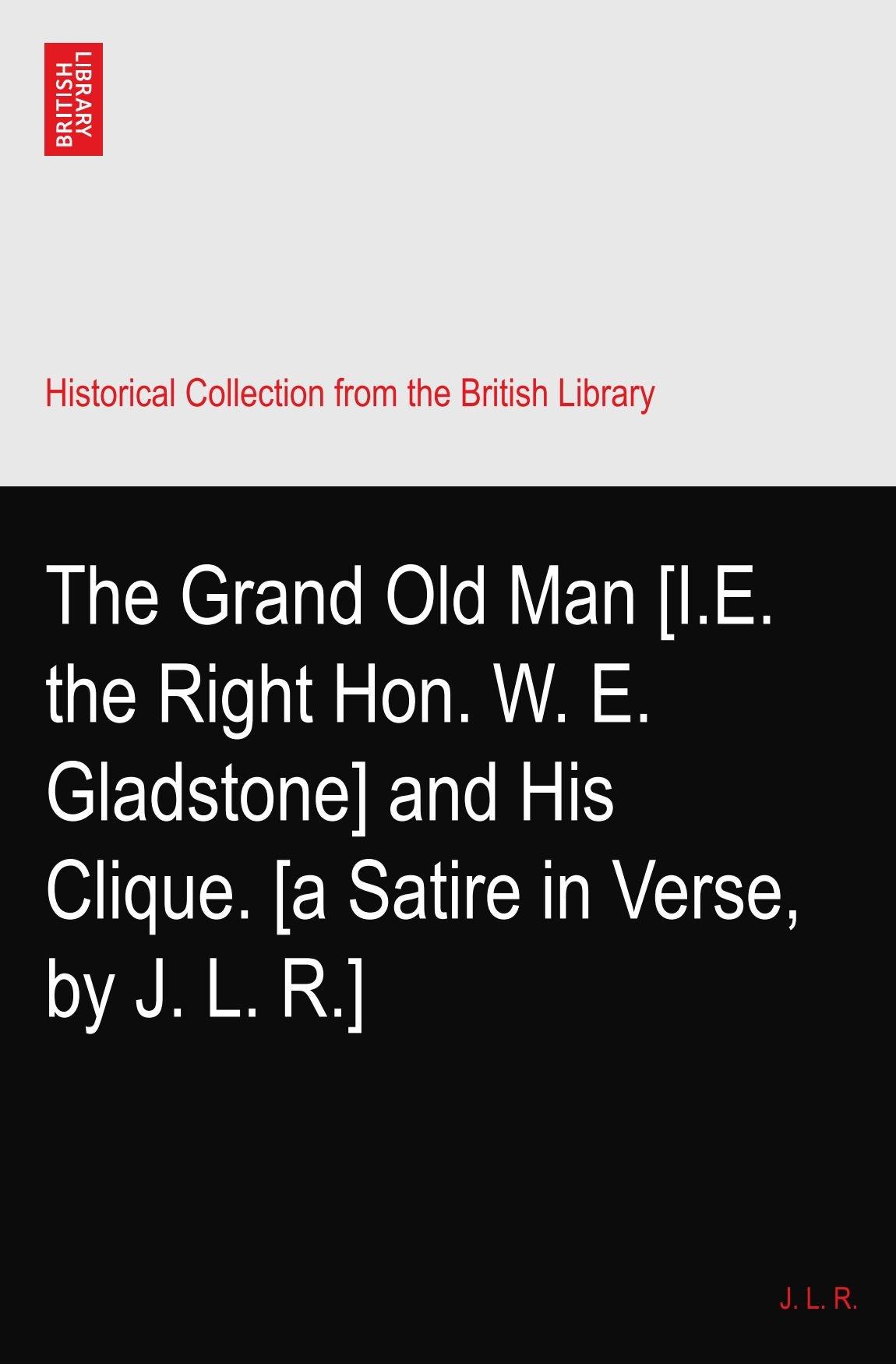 Download The Grand Old Man [I.E. the Right Hon. W. E. Gladstone] and His Clique. [a Satire in Verse, by J. L. R.] ebook