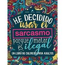 Un libro de colorear para adultos: He decidido usar el sarcasmo porque matar es ilegal (Libros para colorear cargados de humor para adultos que buscan relajarse y aliviar el estrés) (Spanish Edition)
