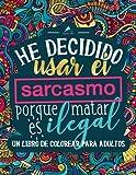 Un libro de colorear para adultos: He decidido usar el sarcasmo porque matar es ilegal (Libros para colorear cargados de humor para adultos que buscan relajarse y aliviar el estrés)