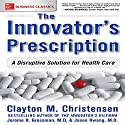 The Innovator's Prescription: A Disruptive Solution for Health Care Audiobook by Clayton Christensen, Jerome H. Grossman MD, Jason Hwang Narrated by Scott R. Pollak