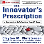 The Innovator's Prescription: A Disruptive Solution for Health Care | Clayton Christensen,Jerome H. Grossman MD,Jason Hwang
